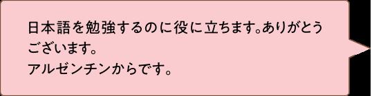 日本語を勉強するのに役に立ちます。ありがとうございます。アルゼンチンからです。